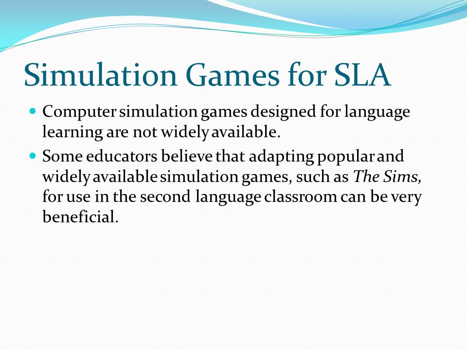 Simulation Games for SLA Computer simulation games designed for language learning are not widely available. Some educators believe that adapting popul