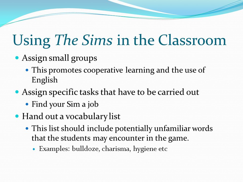 Using The Sims in the Classroom Assign small groups This promotes cooperative learning and the use of English Assign specific tasks that have to be ca
