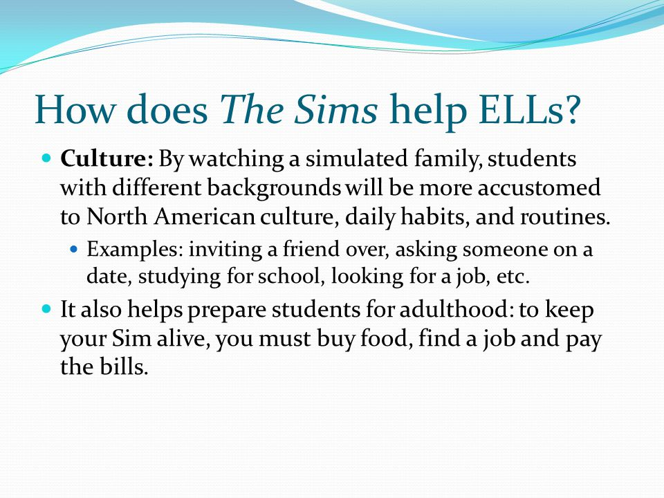 How does The Sims help ELLs? Culture: By watching a simulated family, students with different backgrounds will be more accustomed to North American cu