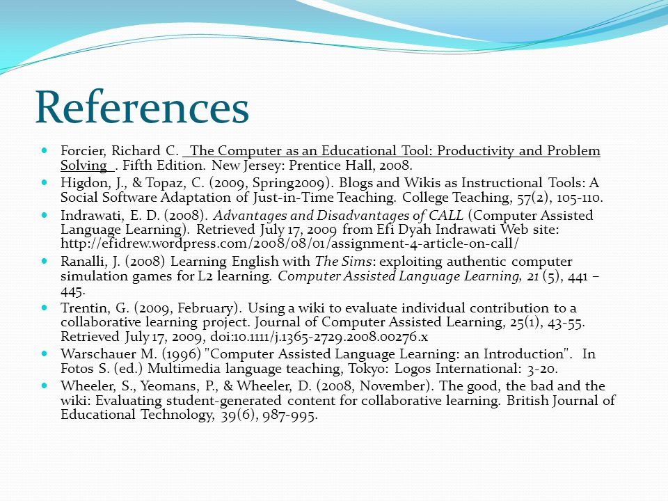 References Forcier, Richard C. _The Computer as an Educational Tool: Productivity and Problem Solving_. Fifth Edition. New Jersey: Prentice Hall, 2008
