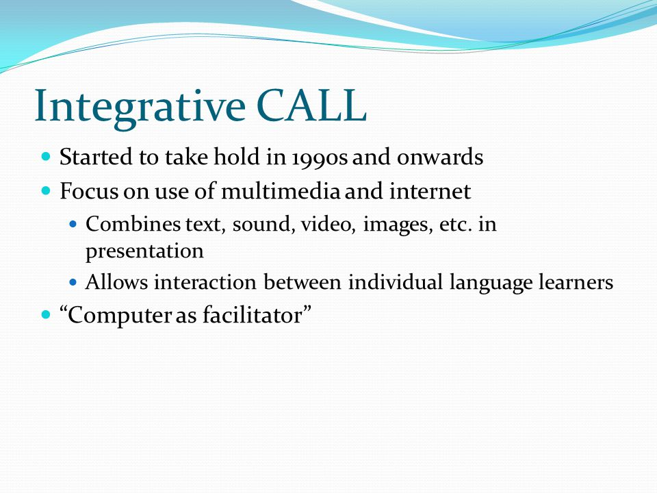 Integrative CALL Started to take hold in 1990s and onwards Focus on use of multimedia and internet Combines text, sound, video, images, etc. in presen