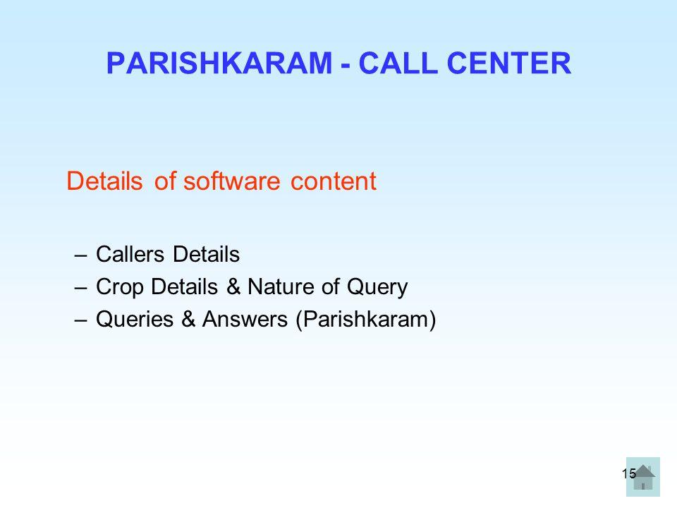 15 PARISHKARAM - CALL CENTER Details of software content –Callers Details –Crop Details & Nature of Query –Queries & Answers (Parishkaram)