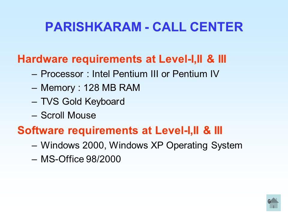 6 PARISHKARAM - CALL CENTER Hardware requirements at Level-I,II & III –Processor : Intel Pentium III or Pentium IV –Memory : 128 MB RAM –TVS Gold Keyb