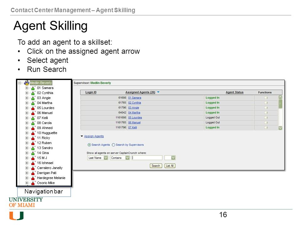 Contact Center Management – Agent Skilling Agent Skilling To add an agent to a skillset: Click on the assigned agent arrow Select agent Run Search Nav