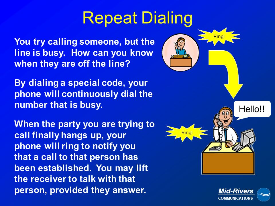 Mid-Rivers COMMUNICATIONS Repeat Dialing By dialing a special code, your phone will continuously dial the number that is busy.