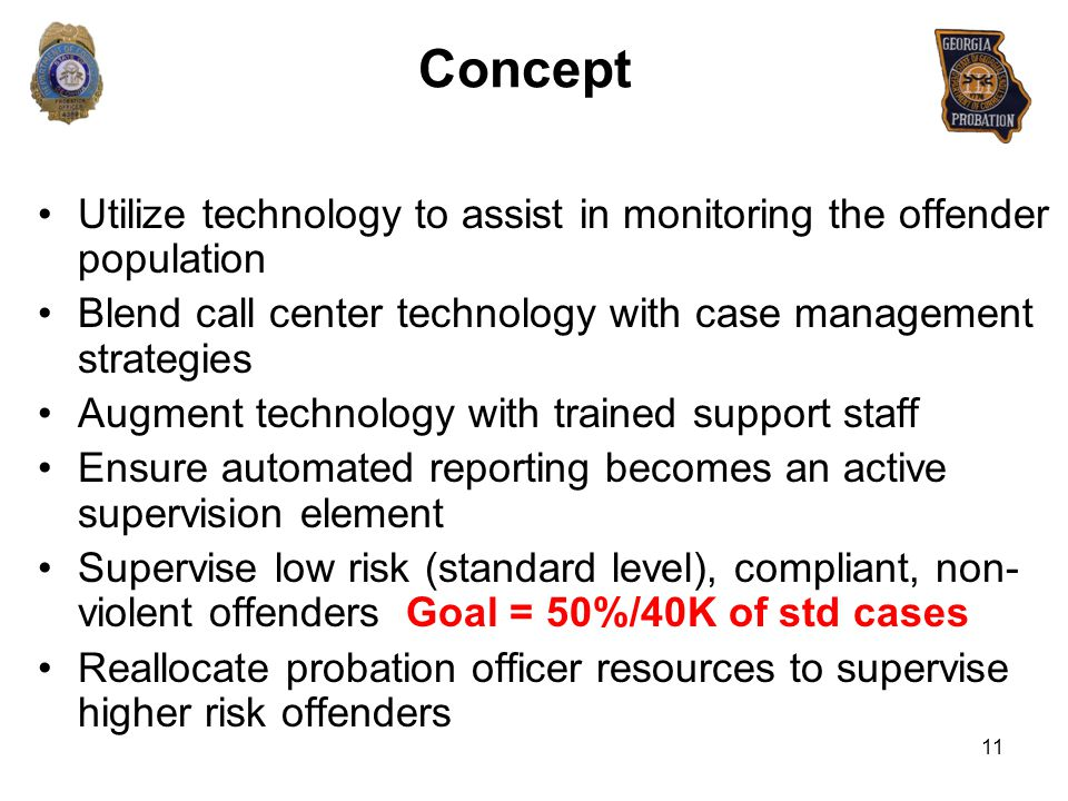 Concept Utilize technology to assist in monitoring the offender population Blend call center technology with case management strategies Augment techno