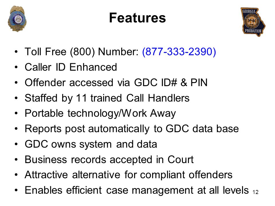 Features Toll Free (800) Number: (877-333-2390) Caller ID Enhanced Offender accessed via GDC ID# & PIN Staffed by 11 trained Call Handlers Portable te