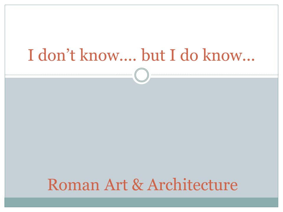 I don't know.... but I do know... Roman Art & Architecture