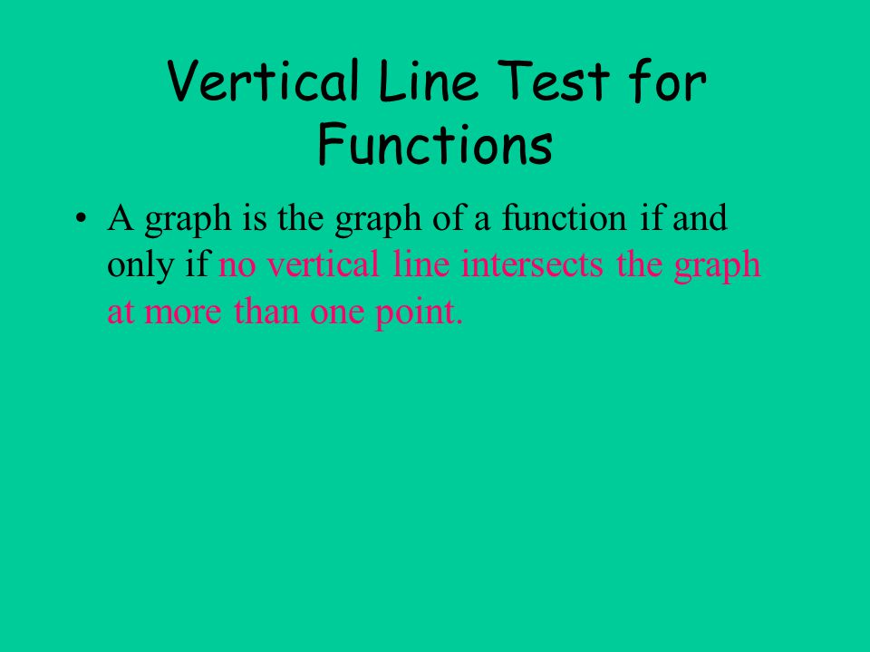 Vertical Line Test for Functions A graph is the graph of a function if and only if no vertical line intersects the graph at more than one point.