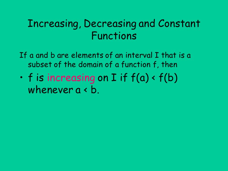 Increasing, Decreasing and Constant Functions If a and b are elements of an interval I that is a subset of the domain of a function f, then f is incre