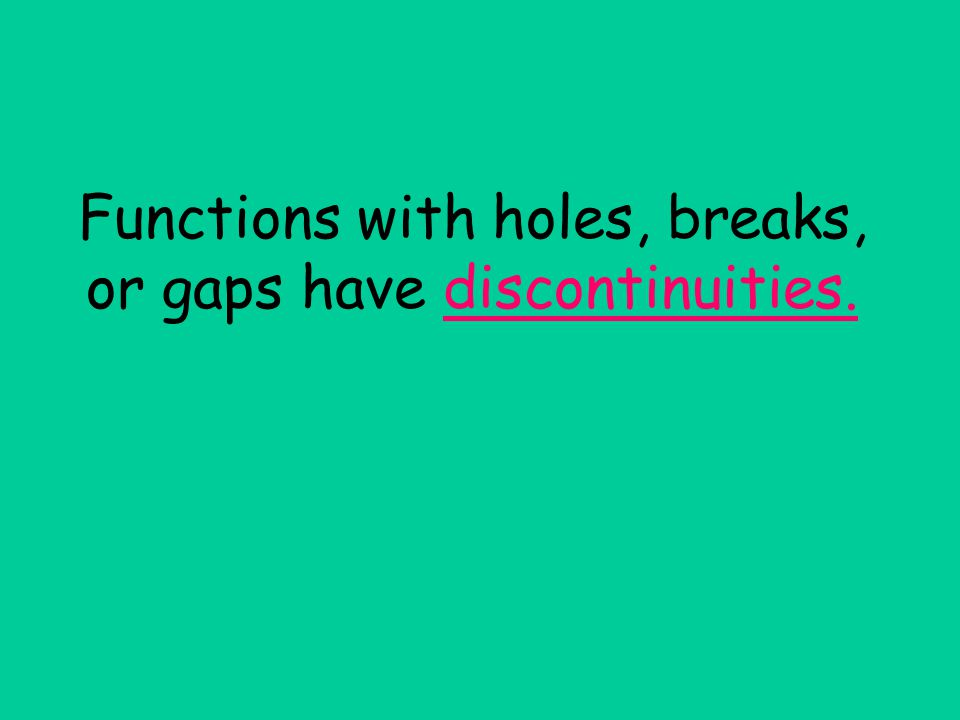 Functions with holes, breaks, or gaps have discontinuities.