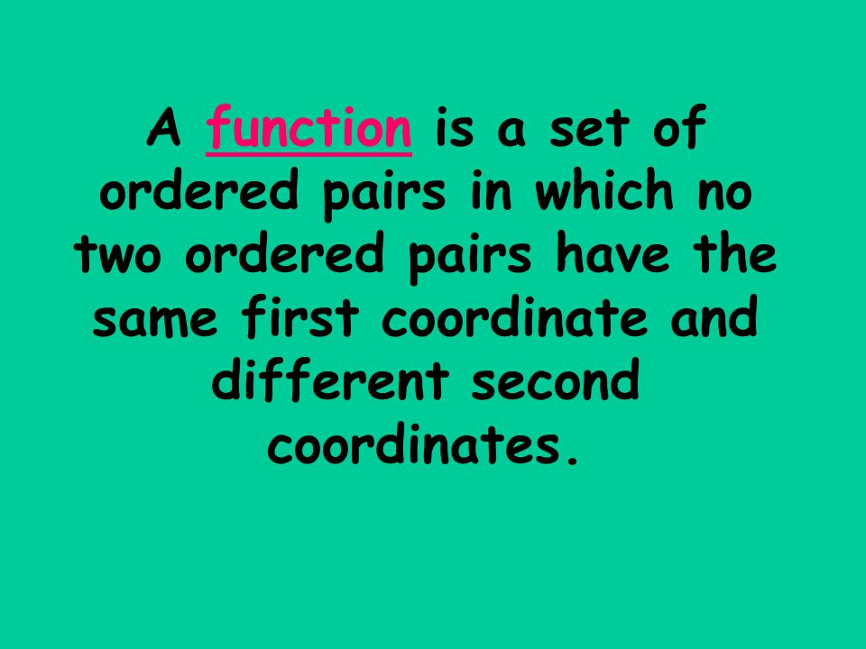 A function is a set of ordered pairs in which no two ordered pairs have the same first coordinate and different second coordinates.