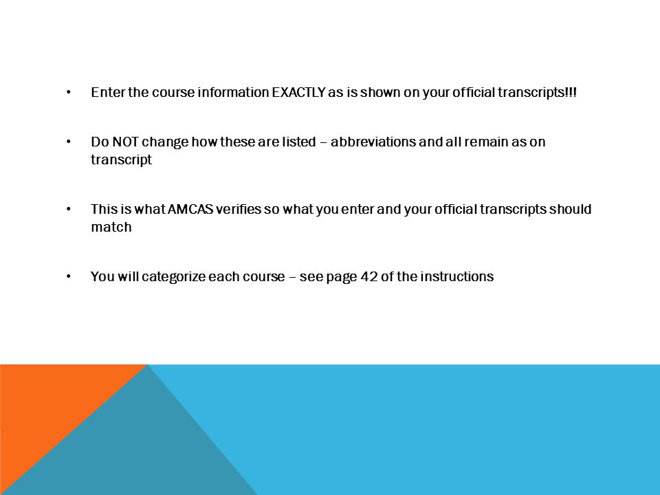 Enter the course information EXACTLY as is shown on your official transcripts!!! Do NOT change how these are listed – abbreviations and all remain as