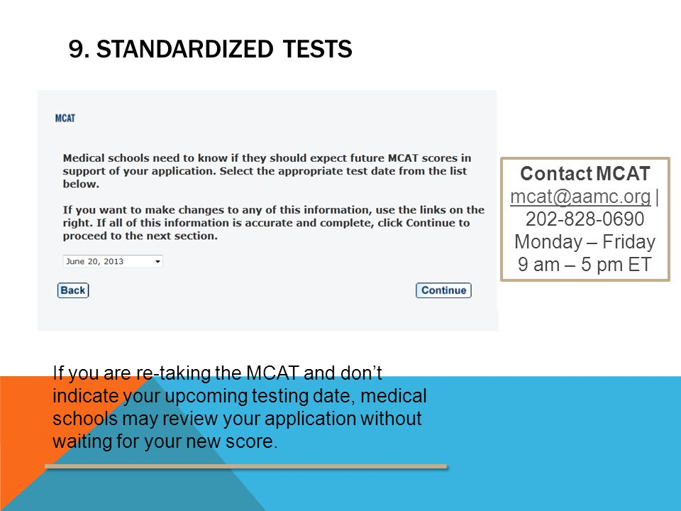 9. STANDARDIZED TESTS Contact MCAT mcat@aamc.orgmcat@aamc.org | 202-828-0690 Monday – Friday 9 am – 5 pm ET If you are re-taking the MCAT and don't in
