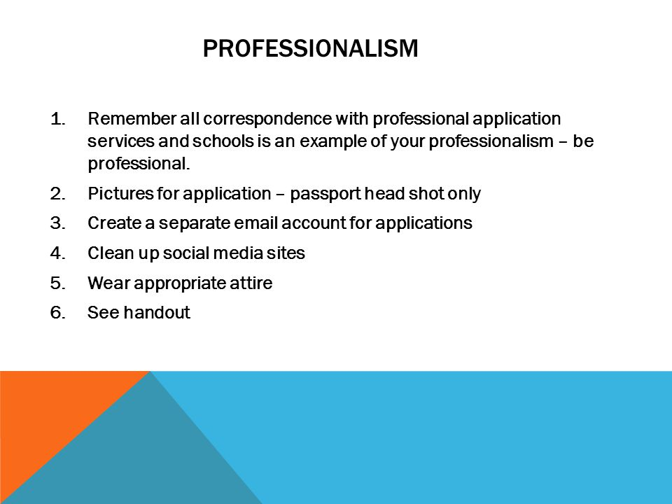1.Remember all correspondence with professional application services and schools is an example of your professionalism – be professional. 2.Pictures f