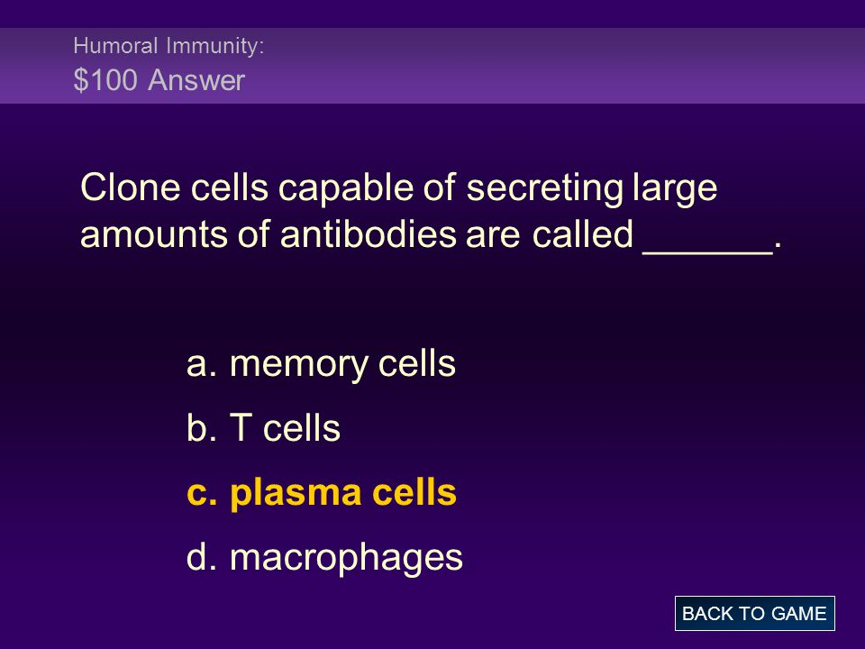 Humoral Immunity: $100 Answer Clone cells capable of secreting large amounts of antibodies are called ______. a. memory cells b. T cells c. plasma cel