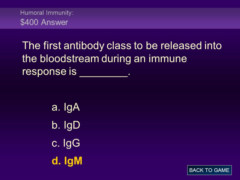 Humoral Immunity: $400 Answer The first antibody class to be released into the bloodstream during an immune response is ________. a. IgA b. IgD c. IgG