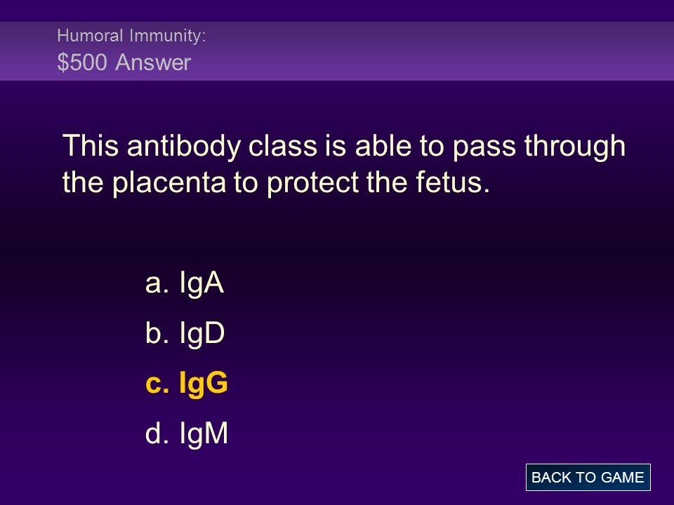 Humoral Immunity: $500 Answer This antibody class is able to pass through the placenta to protect the fetus. a. IgA b. IgD c. IgG d. IgM BACK TO GAME