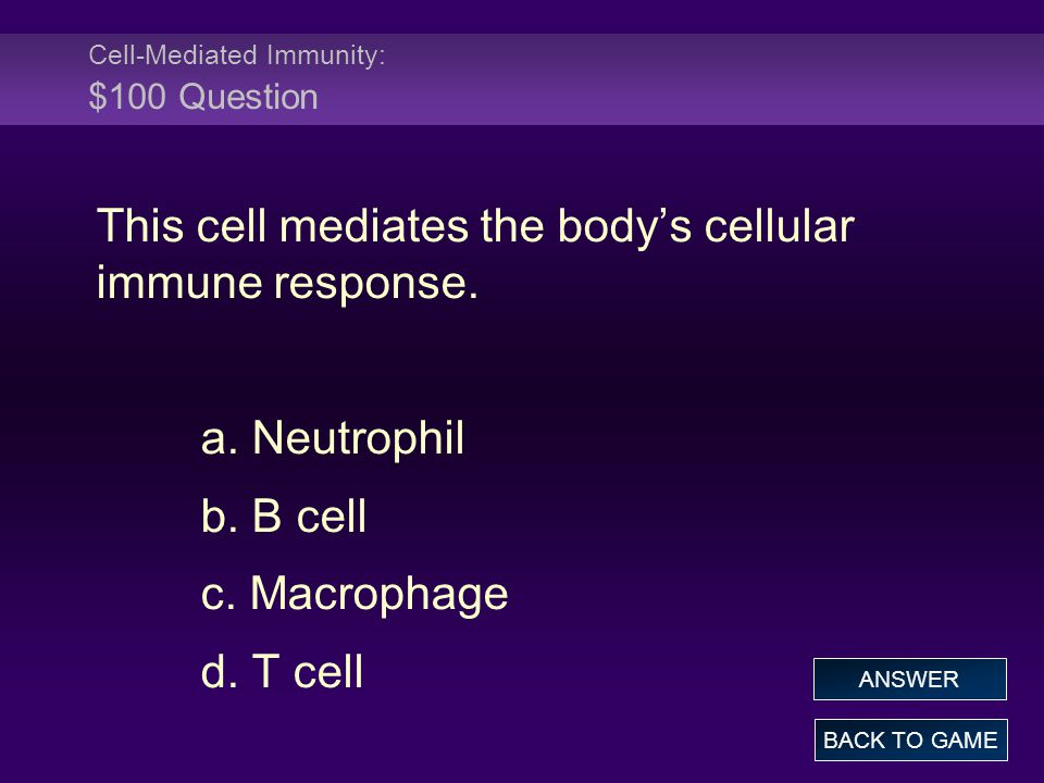Cell-Mediated Immunity: $100 Question This cell mediates the body's cellular immune response. a. Neutrophil b. B cell c. Macrophage d. T cell BACK TO
