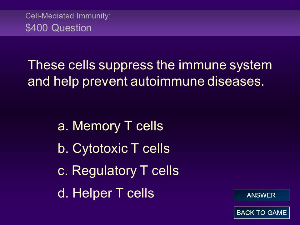 Cell-Mediated Immunity: $400 Question These cells suppress the immune system and help prevent autoimmune diseases. a. Memory T cells b. Cytotoxic T ce