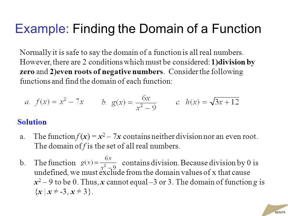Example:Finding the Domain of a Function Solution Normally it is safe to say the domain of a function is all real numbers. However, there are 2 condit