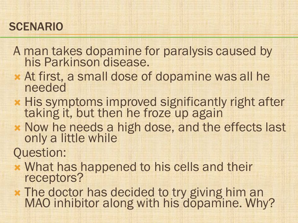 SCENARIO A man takes dopamine for paralysis caused by his Parkinson disease.  At first, a small dose of dopamine was all he needed  His symptoms imp