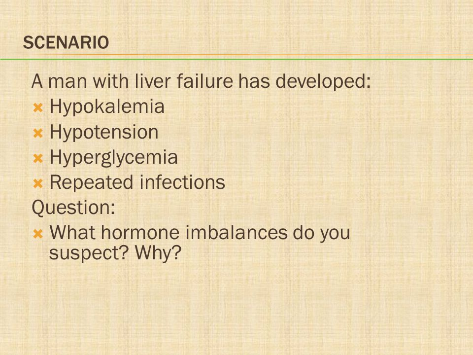 SCENARIO A man with liver failure has developed:  Hypokalemia  Hypotension  Hyperglycemia  Repeated infections Question:  What hormone imbalances