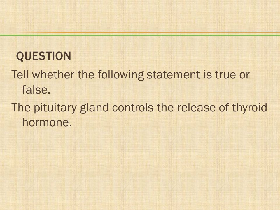 QUESTION Tell whether the following statement is true or false. The pituitary gland controls the release of thyroid hormone.