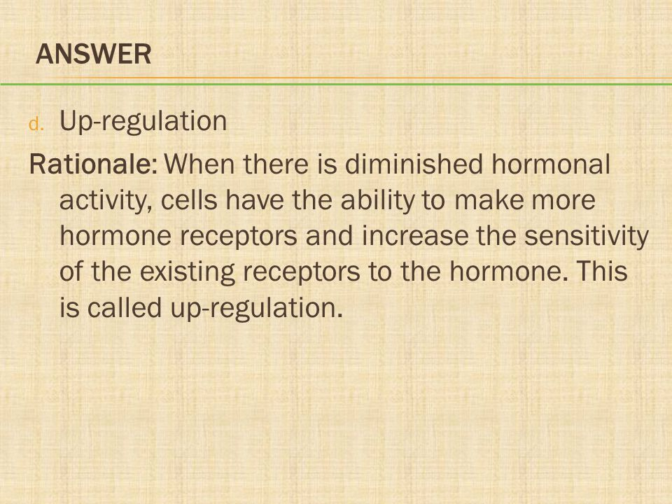 ANSWER d. Up-regulation Rationale: When there is diminished hormonal activity, cells have the ability to make more hormone receptors and increase the