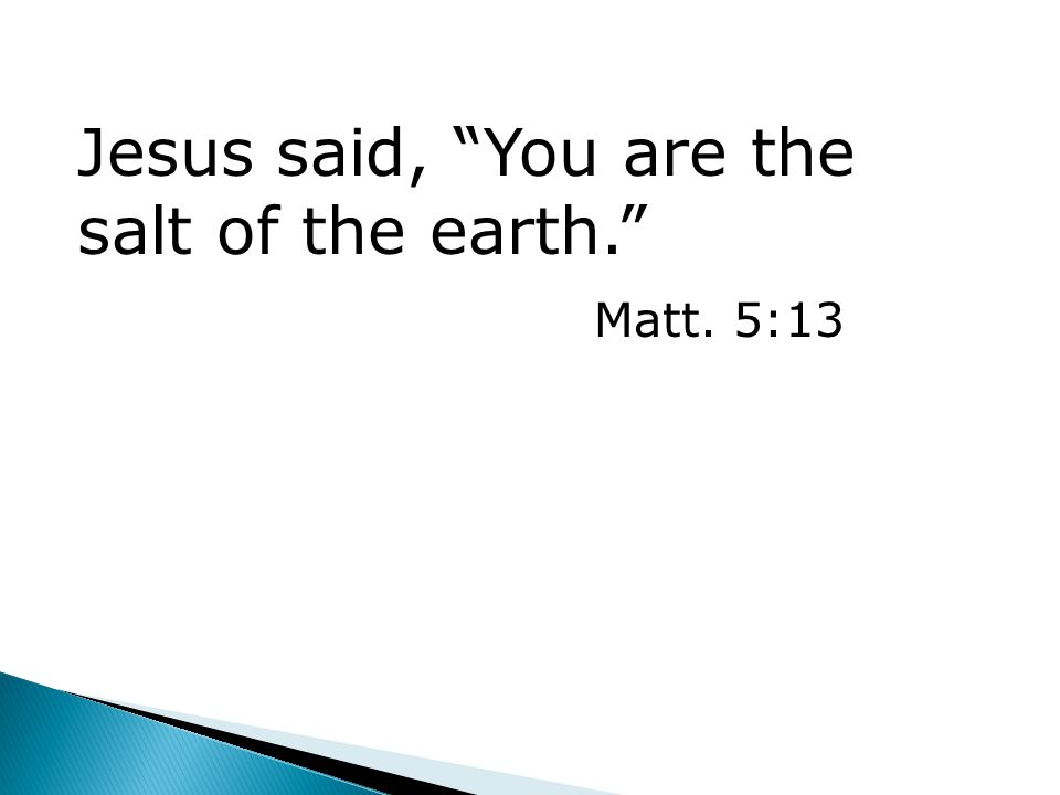 Jesus said, You are the salt of the earth. Matt. 5:13