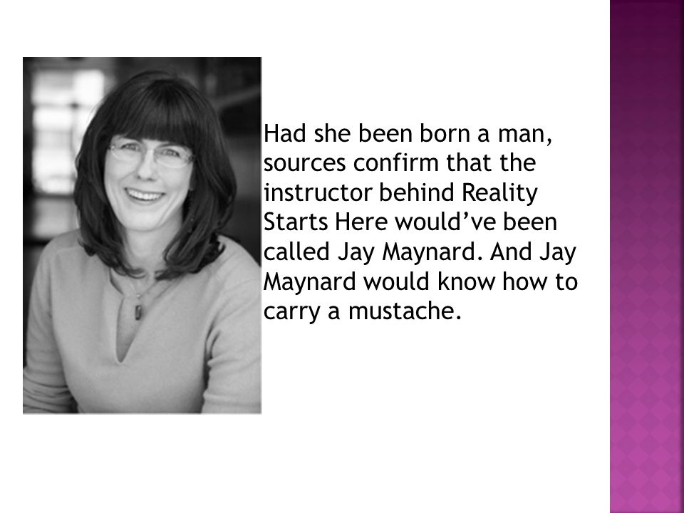 Had she been born a man, sources confirm that the instructor behind Reality Starts Here would've been called Jay Maynard.