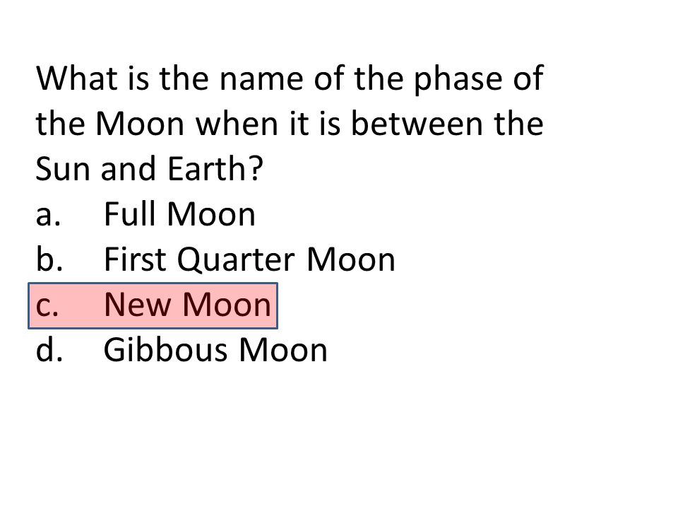 What is the name of the phase of the Moon when it is between the Sun and Earth? a.Full Moon b.First Quarter Moon c.New Moon d.Gibbous Moon