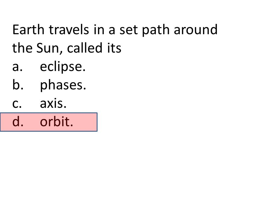 Earth travels in a set path around the Sun, called its a.eclipse. b.phases. c.axis. d.orbit.