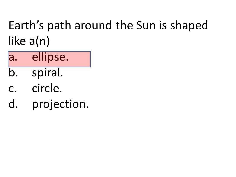 Earth's path around the Sun is shaped like a(n) a.ellipse. b.spiral. c.circle. d.projection.