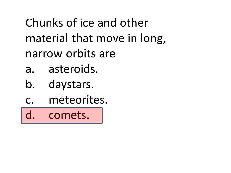 Chunks of ice and other material that move in long, narrow orbits are a.asteroids. b.daystars. c.meteorites. d.comets.