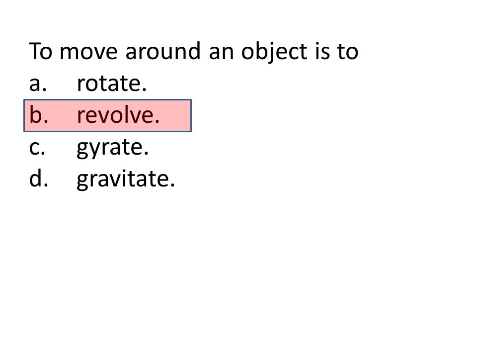 To move around an object is to a.rotate. b.revolve. c.gyrate. d.gravitate.