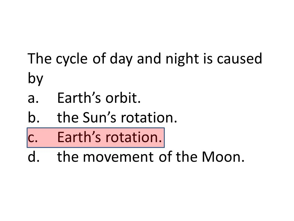 The cycle of day and night is caused by a.Earth's orbit. b.the Sun's rotation. c.Earth's rotation. d.the movement of the Moon.