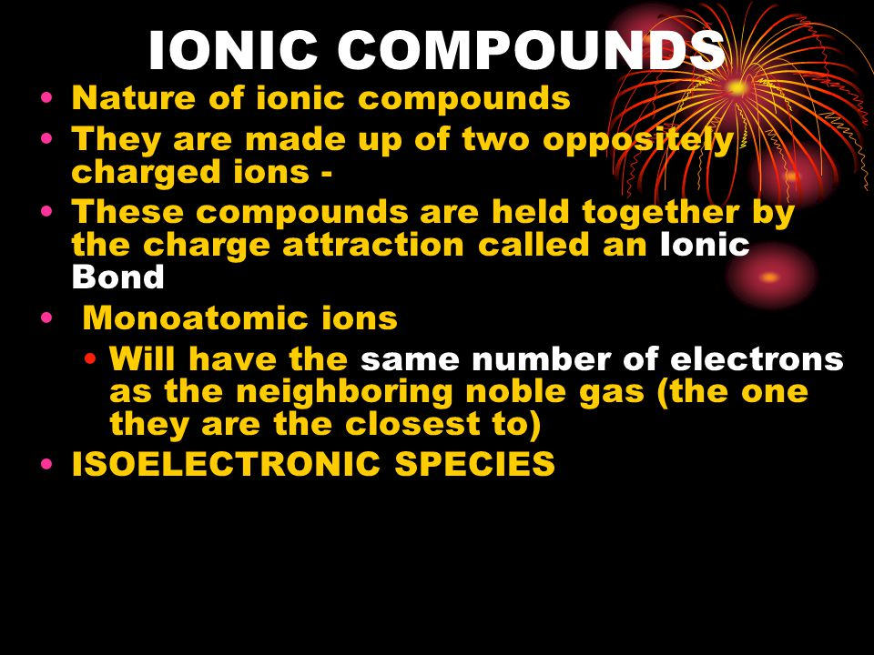 IONIC COMPOUNDS Nature of ionic compounds They are made up of two oppositely charged ions - These compounds are held together by the charge attraction called an Ionic Bond Monoatomic ions Will have the same number of electrons as the neighboring noble gas (the one they are the closest to) ISOELECTRONIC SPECIES