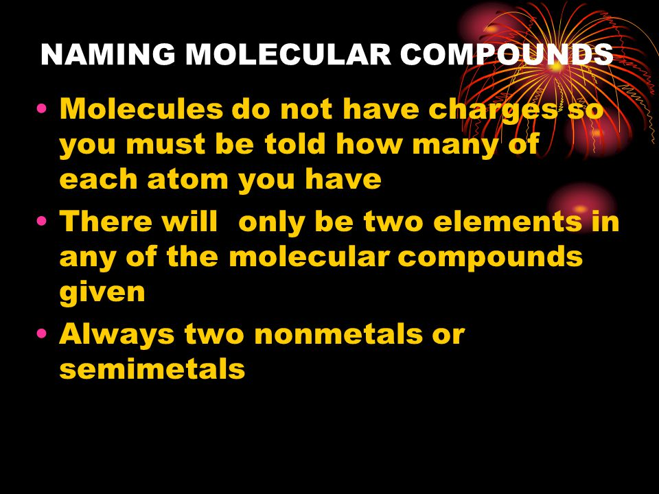 NAMING MOLECULAR COMPOUNDS Molecules do not have charges so you must be told how many of each atom you have There will only be two elements in any of the molecular compounds given Always two nonmetals or semimetals