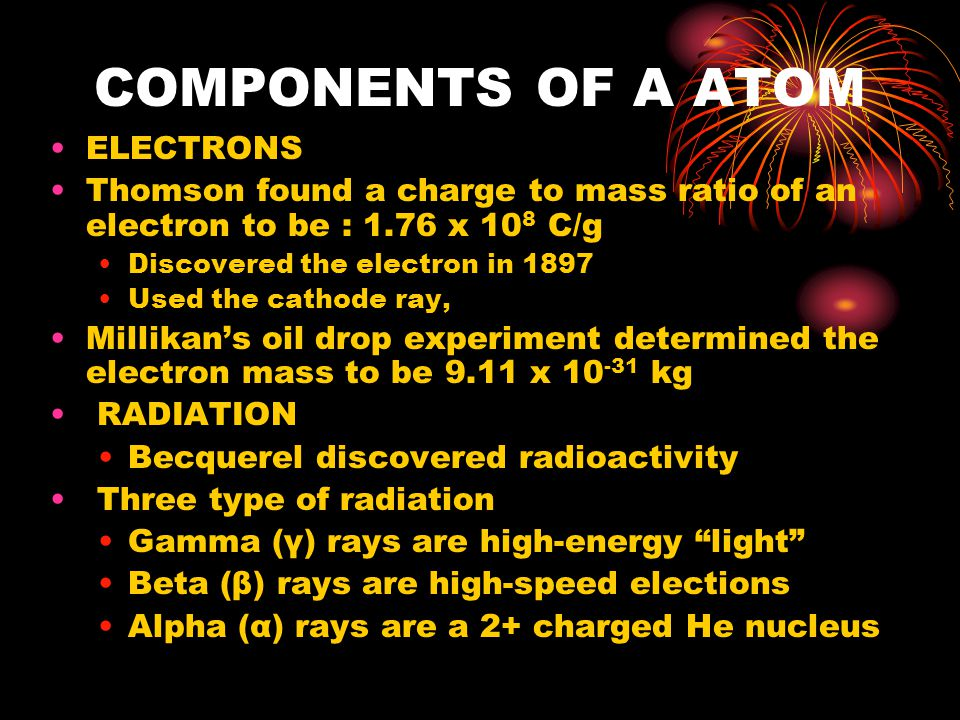 COMPONENTS OF A ATOM ELECTRONS Thomson found a charge to mass ratio of an electron to be : 1.76 x 10 8 C/g Discovered the electron in 1897 Used the cathode ray, Millikan's oil drop experiment determined the electron mass to be 9.11 x 10 -31 kg RADIATION Becquerel discovered radioactivity Three type of radiation Gamma (γ) rays are high-energy light Beta (β) rays are high-speed elections Alpha (α) rays are a 2+ charged He nucleus