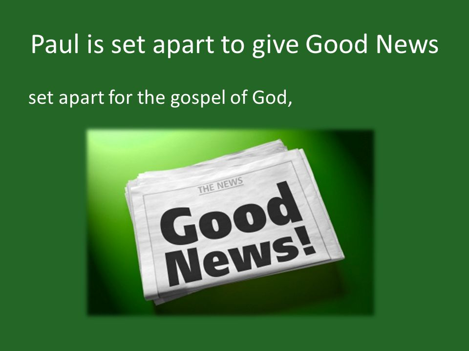 Paul is set apart to give Good News set apart for the gospel of God,