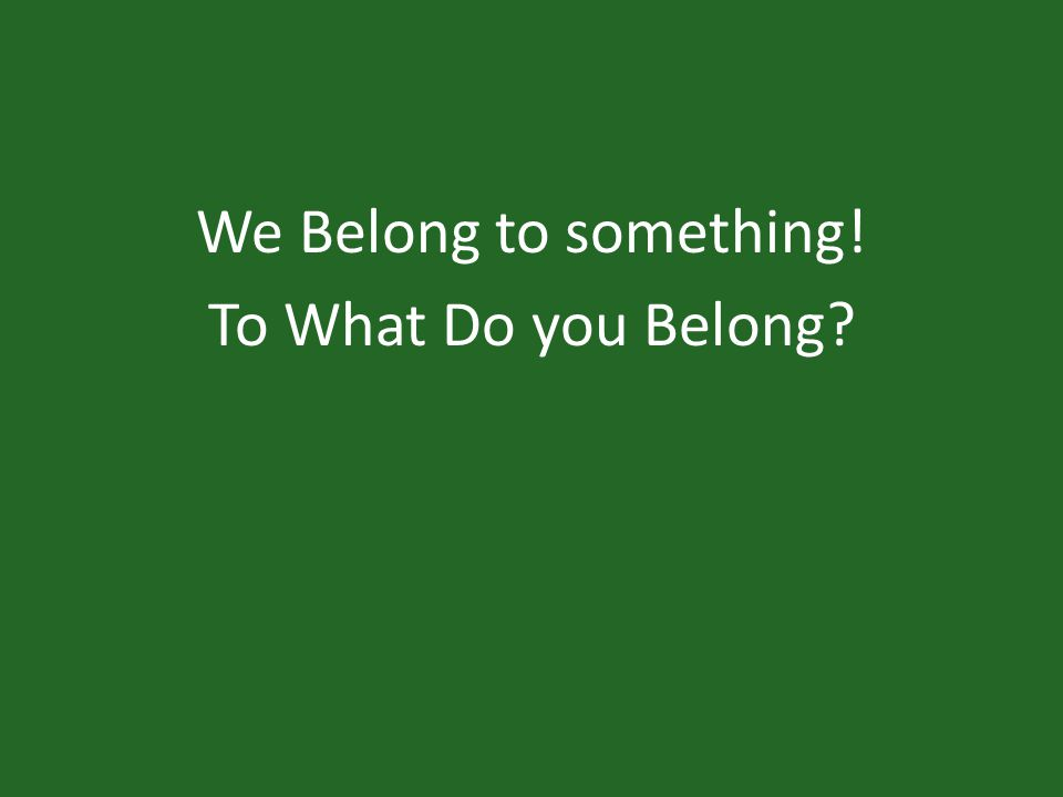 We Belong to something! To What Do you Belong?