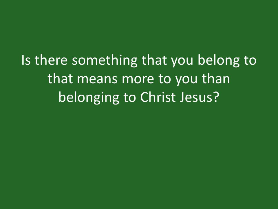 Is there something that you belong to that means more to you than belonging to Christ Jesus