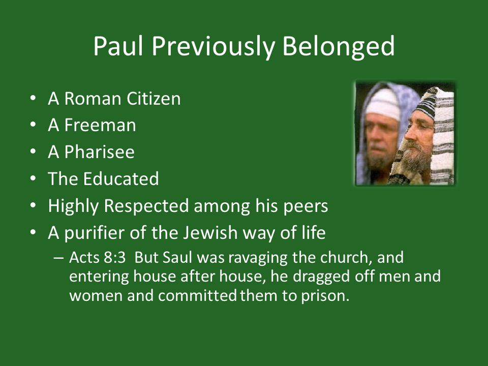 Paul Previously Belonged A Roman Citizen A Freeman A Pharisee The Educated Highly Respected among his peers A purifier of the Jewish way of life – Acts 8:3 But Saul was ravaging the church, and entering house after house, he dragged off men and women and committed them to prison.