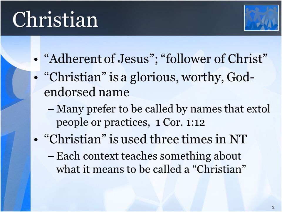 "Christian ""Adherent of Jesus""; ""follower of Christ"" ""Christian"" is a glorious, worthy, God- endorsed name –Many prefer to be called by names that exto"