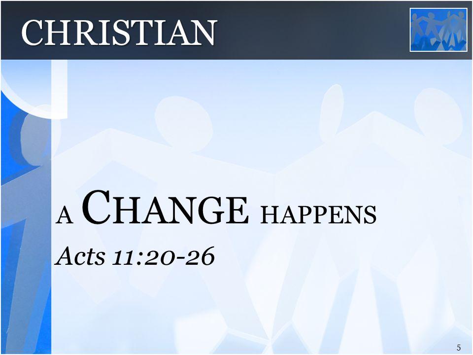Acts 11:20-26 A C HANGE HAPPENS 5 CHRISTIAN