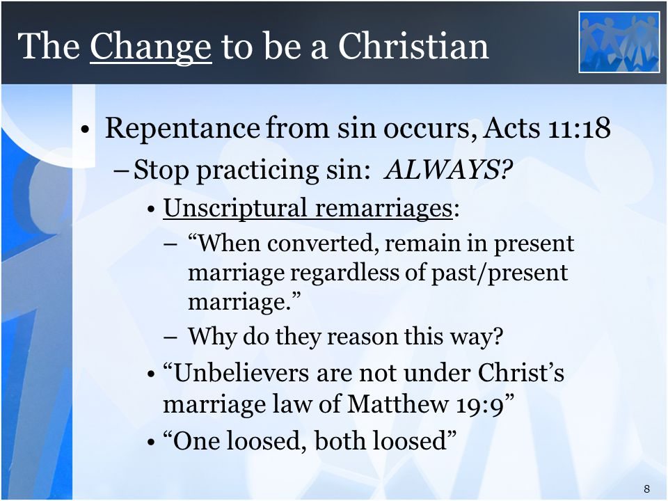 "The Change to be a Christian Repentance from sin occurs, Acts 11:18 –Stop practicing sin: ALWAYS? Unscriptural remarriages: –""When converted, remain i"