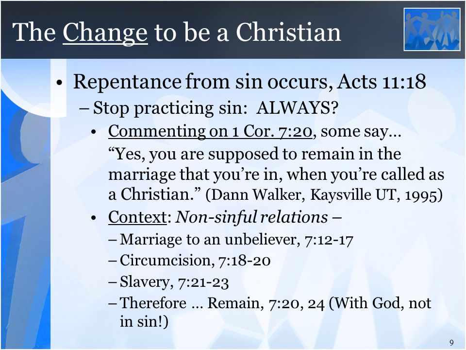 "The Change to be a Christian Repentance from sin occurs, Acts 11:18 –Stop practicing sin: ALWAYS? Commenting on 1 Cor. 7:20, some say… ""Yes, you are s"
