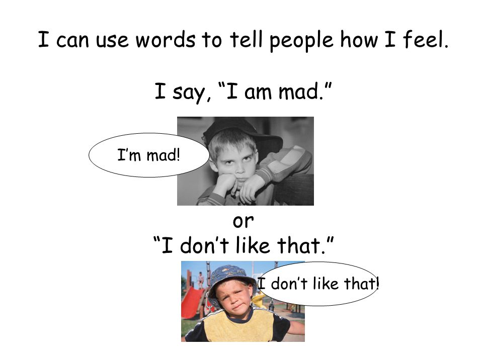 """I can use words to tell people how I feel. I say, """"I am mad."""" or """"I don't like that."""" I don't like that! I'm mad!"""