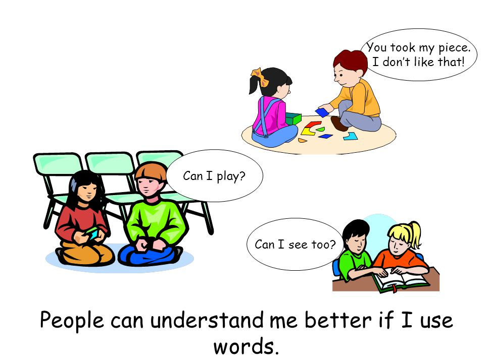 People can understand me better if I use words. Can I play? You took my piece. I don't like that! Can I see too?